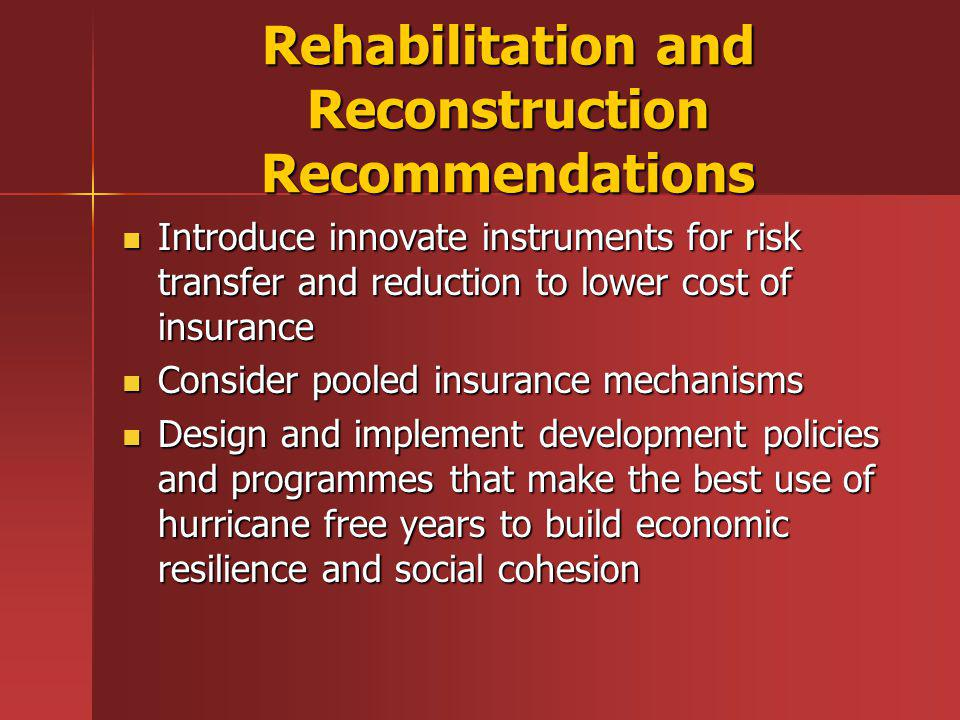 Rehabilitation and Reconstruction Recommendations Introduce innovate instruments for risk transfer and reduction to lower cost of insurance Introduce innovate instruments for risk transfer and reduction to lower cost of insurance Consider pooled insurance mechanisms Consider pooled insurance mechanisms Design and implement development policies and programmes that make the best use of hurricane free years to build economic resilience and social cohesion Design and implement development policies and programmes that make the best use of hurricane free years to build economic resilience and social cohesion