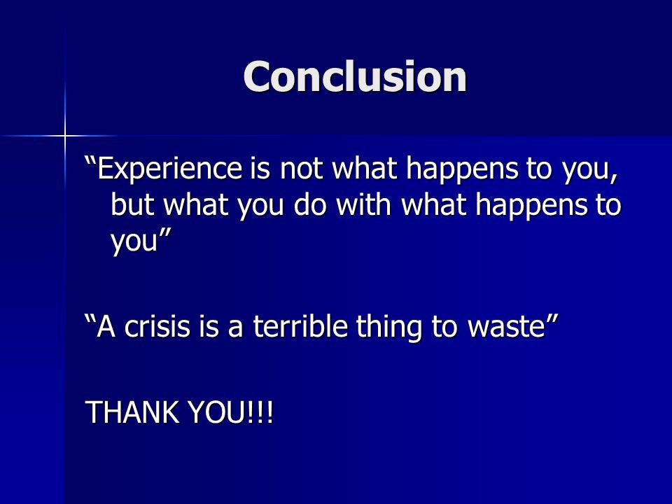 Conclusion Experience is not what happens to you, but what you do with what happens to you A crisis is a terrible thing to waste THANK YOU!!!