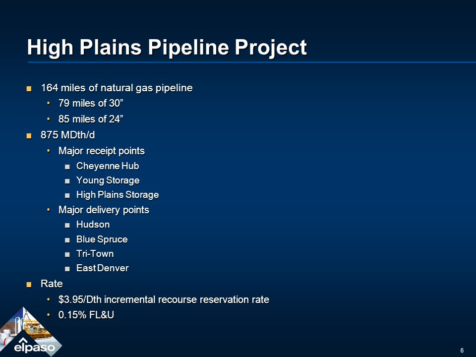 6 High Plains Pipeline Project 164 miles of natural gas pipeline164 miles of natural gas pipeline 79 miles of 3079 miles of 30 85 miles of 2485 miles of 24 875 MDth/d875 MDth/d Major receipt pointsMajor receipt points Cheyenne HubCheyenne Hub Young StorageYoung Storage High Plains StorageHigh Plains Storage Major delivery pointsMajor delivery points HudsonHudson Blue SpruceBlue Spruce Tri-TownTri-Town East DenverEast Denver RateRate $3.95/Dth incremental recourse reservation rate$3.95/Dth incremental recourse reservation rate 0.15% FL&U0.15% FL&U