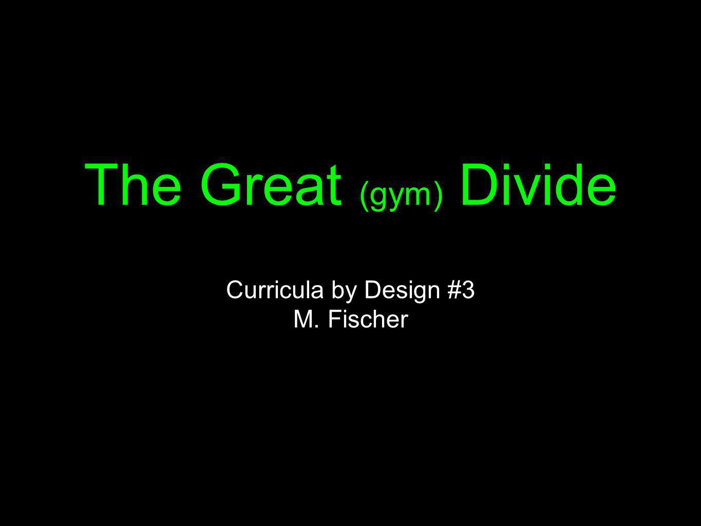 The Great (gym) Divide Curricula by Design #3 M. Fischer
