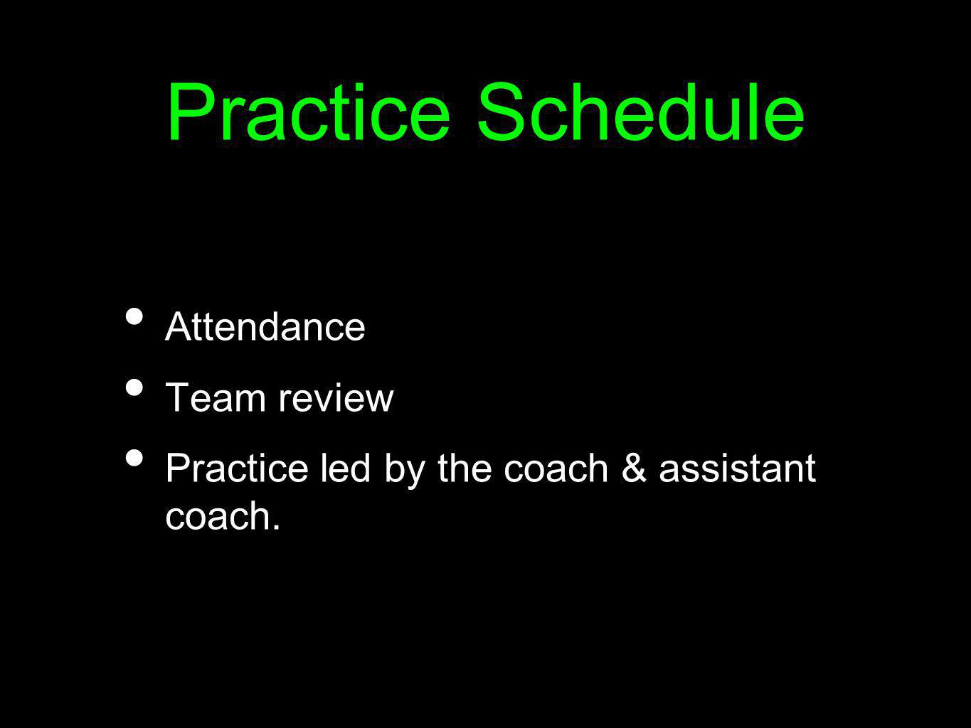 Practice Schedule Attendance Team review Practice led by the coach & assistant coach.
