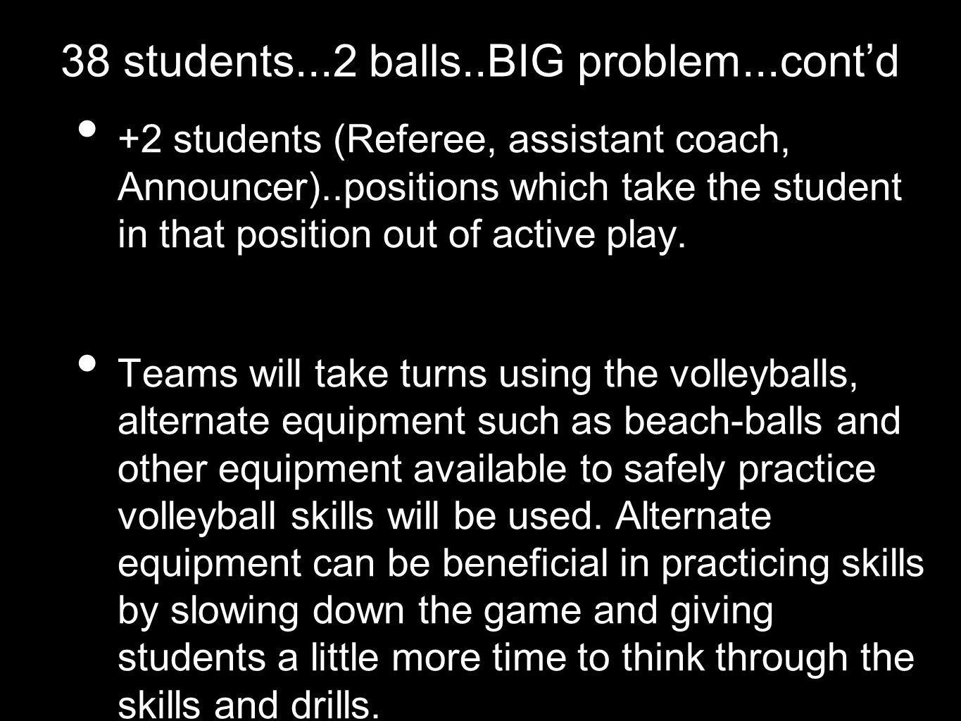 38 students...2 balls..BIG problem...contd +2 students (Referee, assistant coach, Announcer)..positions which take the student in that position out of active play.