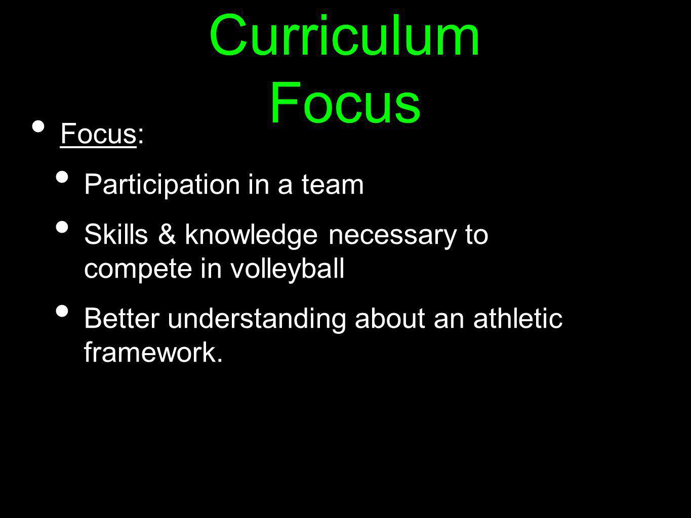 Curriculum Focus Focus: Participation in a team Skills & knowledge necessary to compete in volleyball Better understanding about an athletic framework.
