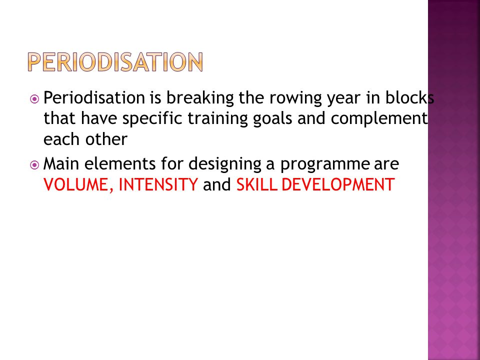 Periodisation is breaking the rowing year in blocks that have specific training goals and complement each other Main elements for designing a programme are VOLUME, INTENSITY and SKILL DEVELOPMENT