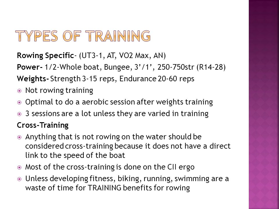 Rowing Specific- (UT3-1, AT, VO2 Max, AN) Power- 1/2-Whole boat, Bungee, 3/1, 250-750str (R14-28) Weights- Strength 3-15 reps, Endurance 20-60 reps Not rowing training Optimal to do a aerobic session after weights training 3 sessions are a lot unless they are varied in training Cross-Training Anything that is not rowing on the water should be considered cross-training because it does not have a direct link to the speed of the boat Most of the cross-training is done on the CII ergo Unless developing fitness, biking, running, swimming are a waste of time for TRAINING benefits for rowing