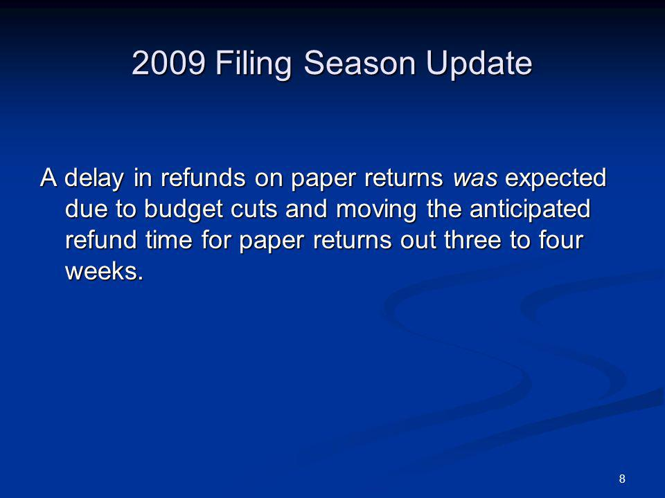 8 2009 Filing Season Update A delay in refunds on paper returns was expected due to budget cuts and moving the anticipated refund time for paper returns out three to four weeks.