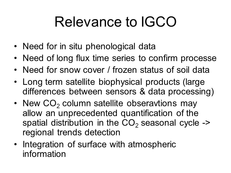 Relevance to IGCO Need for in situ phenological data Need of long flux time series to confirm processe Need for snow cover / frozen status of soil data Long term satellite biophysical products (large differences between sensors & data processing) New CO 2 column satellite obseravtions may allow an unprecedented quantification of the spatial distribution in the CO 2 seasonal cycle -> regional trends detection Integration of surface with atmospheric information