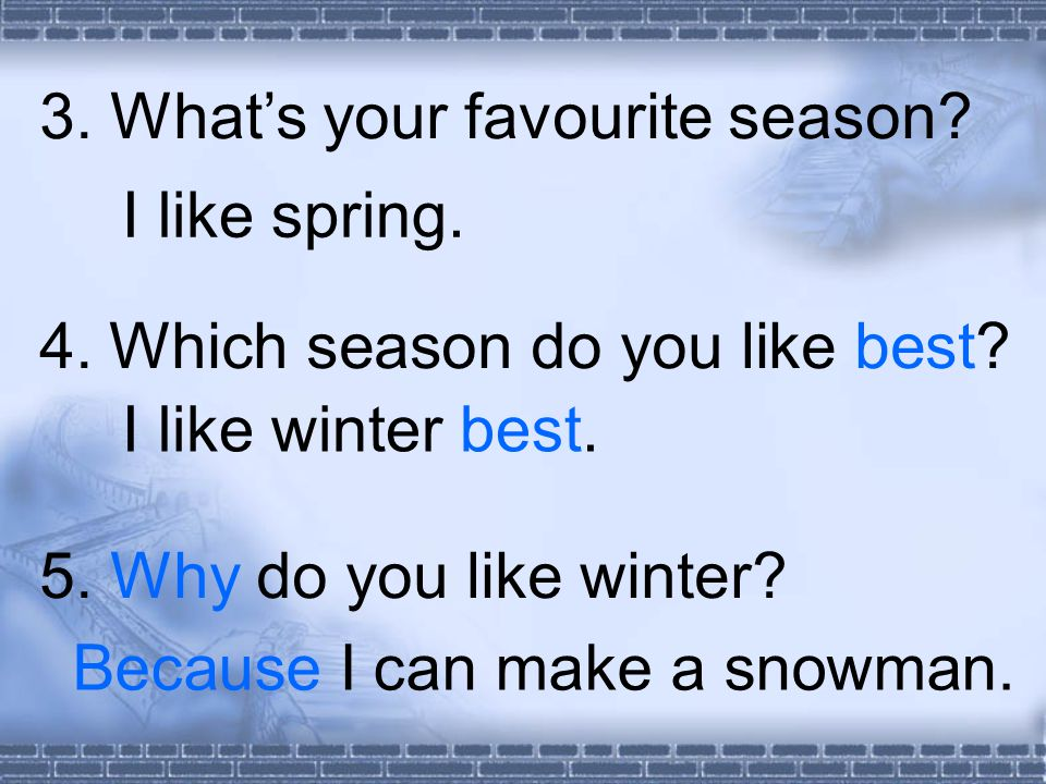 3. Whats your favourite season. 4. Which season do you like best.