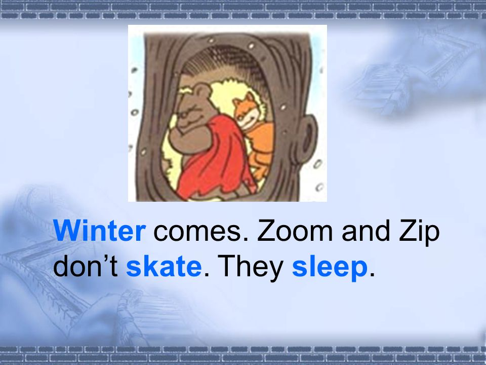 Winter comes. Zoom and Zip dont skate. They sleep.