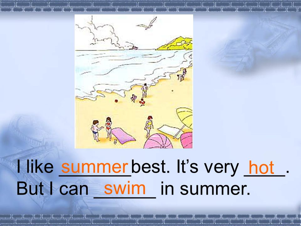 I like _______best. Its very ____. But I can ______ in summer. summer hot swim