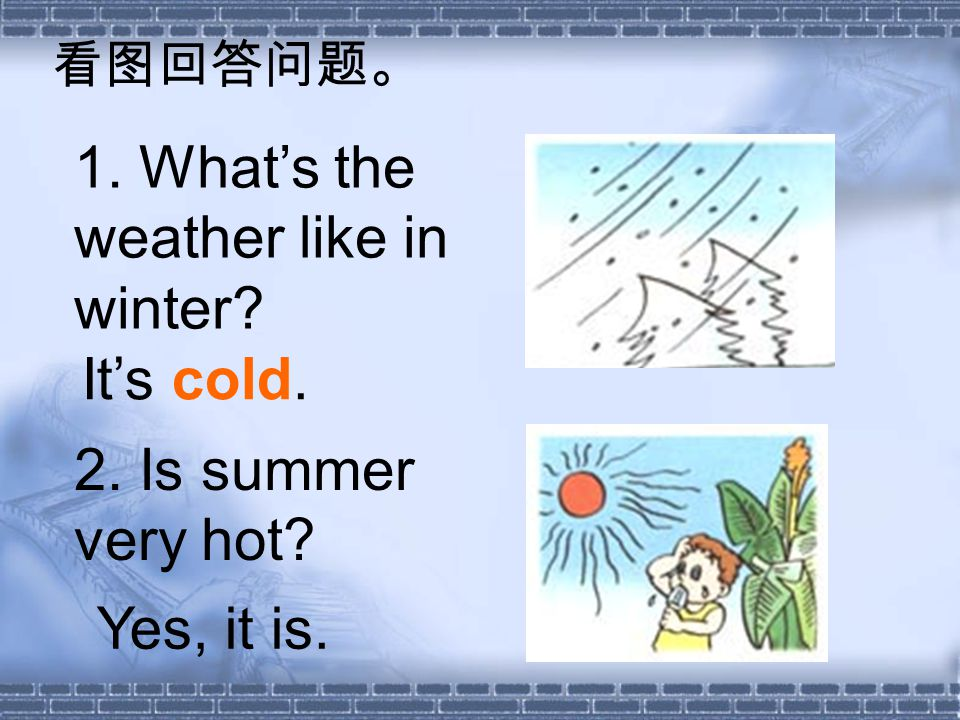 1. Whats the weather like in winter 2. Is summer very hot Its cold. Yes, it is.