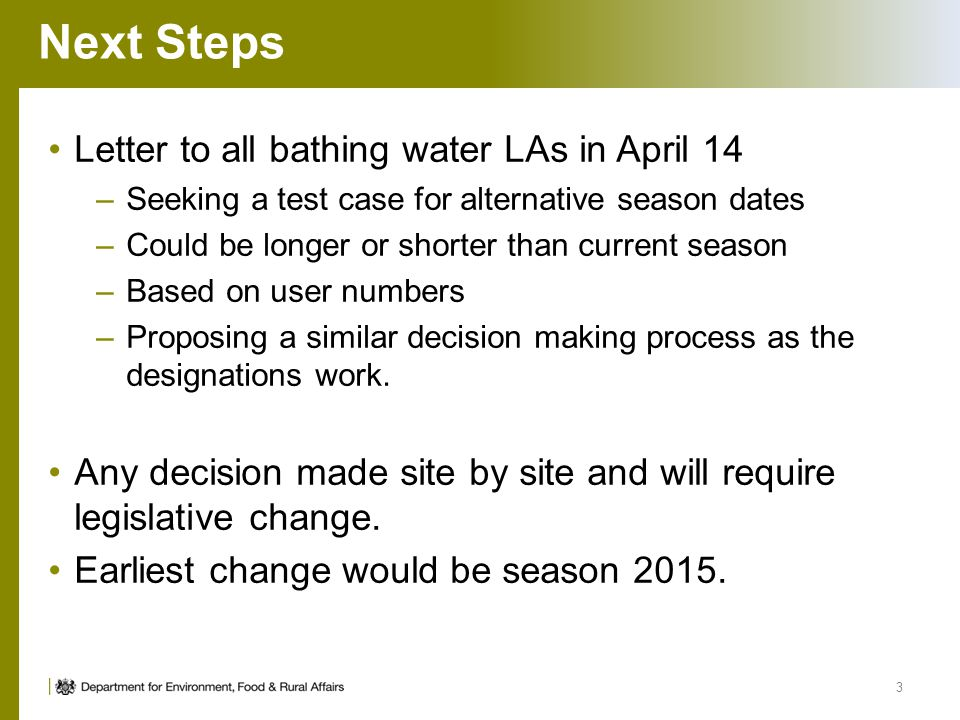Next Steps Letter to all bathing water LAs in April 14 –Seeking a test case for alternative season dates –Could be longer or shorter than current season –Based on user numbers –Proposing a similar decision making process as the designations work.