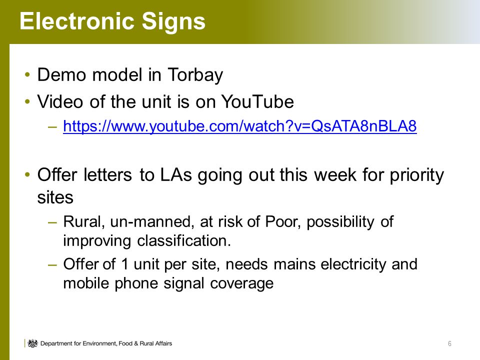 Electronic Signs Demo model in Torbay Video of the unit is on YouTube –https://www.youtube.com/watch v=QsATA8nBLA8https://www.youtube.com/watch v=QsATA8nBLA8 Offer letters to LAs going out this week for priority sites –Rural, un-manned, at risk of Poor, possibility of improving classification.
