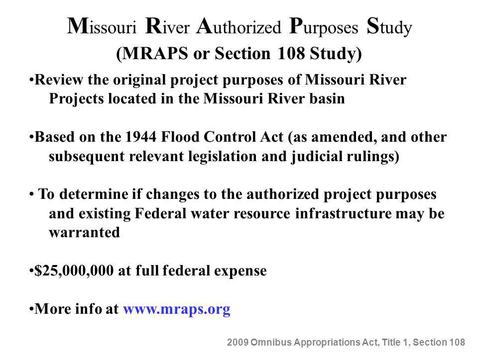M issouri R iver A uthorized P urposes S tudy (MRAPS or Section 108 Study) Review the original project purposes of Missouri River Projects located in the Missouri River basin Based on the 1944 Flood Control Act (as amended, and other subsequent relevant legislation and judicial rulings) To determine if changes to the authorized project purposes and existing Federal water resource infrastructure may be warranted $25,000,000 at full federal expense More info at www.mraps.org 2009 Omnibus Appropriations Act, Title 1, Section 108