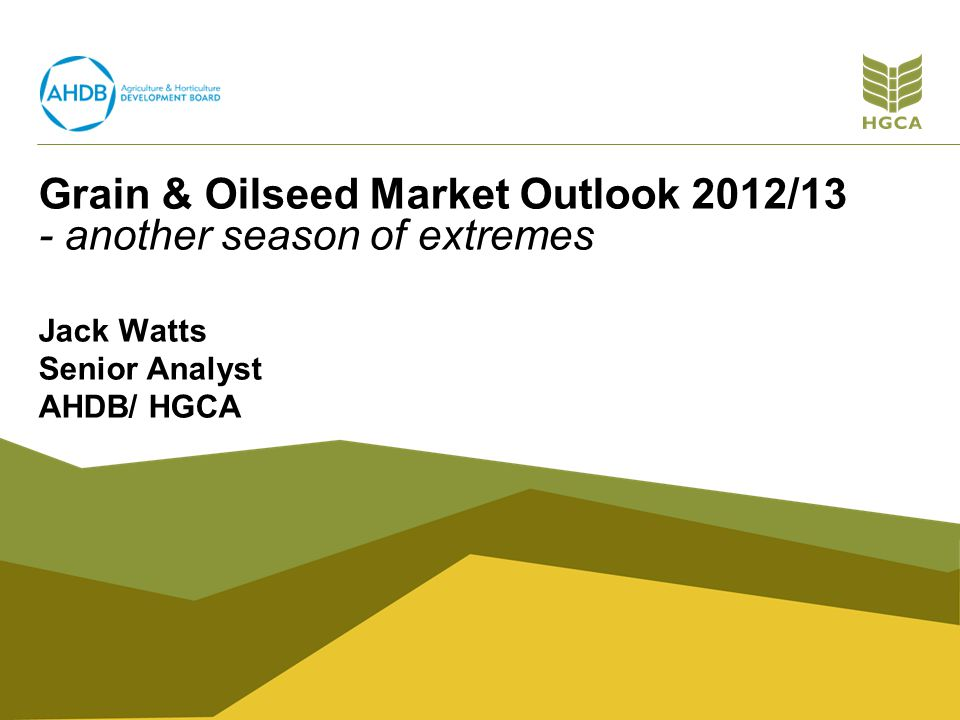 Grain & Oilseed Market Outlook 2012/13 - another season of extremes Jack Watts Senior Analyst AHDB/ HGCA