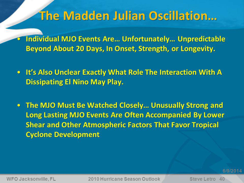 WFO Jacksonville, FL2010 Hurricane Season OutlookSteve Letro 40 6/9/2014 The Madden Julian Oscillation… Individual MJO Events Are… Unfortunately… Unpredictable Beyond About 20 Days, In Onset, Strength, or Longevity.Individual MJO Events Are… Unfortunately… Unpredictable Beyond About 20 Days, In Onset, Strength, or Longevity.