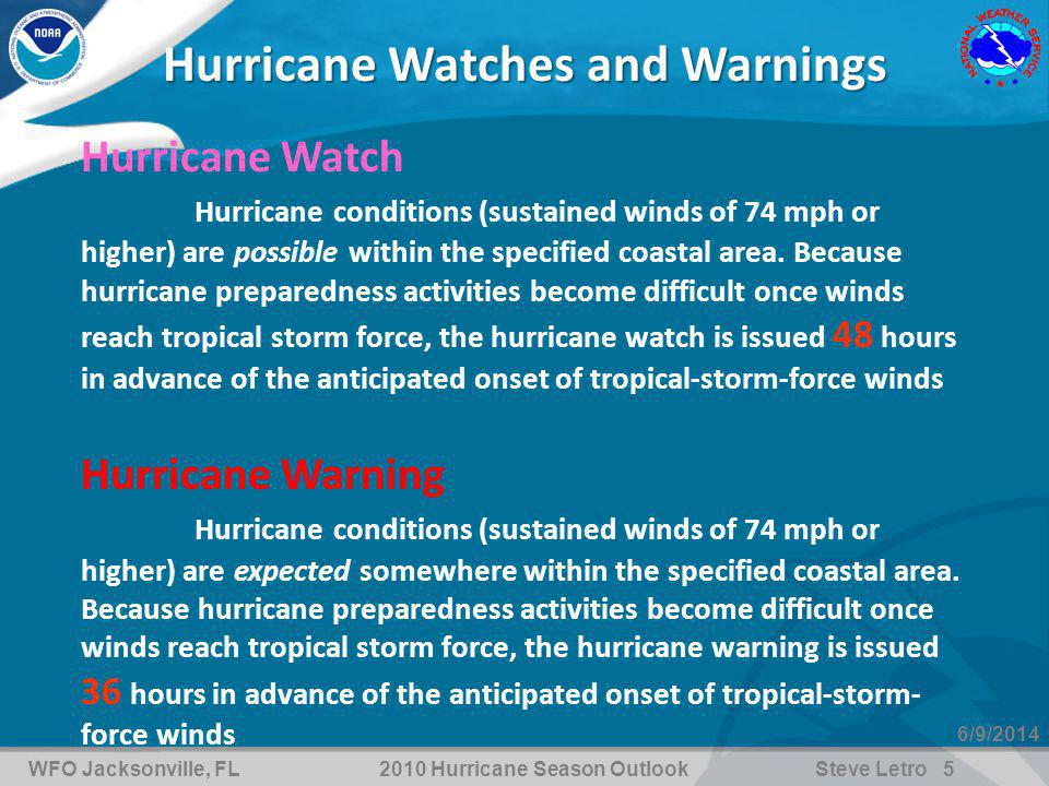 WFO Jacksonville, FL2010 Hurricane Season OutlookSteve Letro 5 6/9/2014 Hurricane Watches and Warnings Hurricane Watch Hurricane conditions (sustained winds of 74 mph or higher) are possible within the specified coastal area.