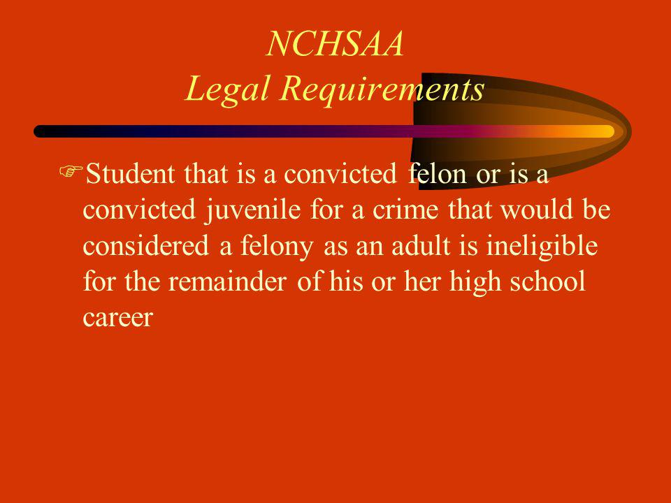 NCHSAA Legal Requirements FStudent that is a convicted felon or is a convicted juvenile for a crime that would be considered a felony as an adult is ineligible for the remainder of his or her high school career