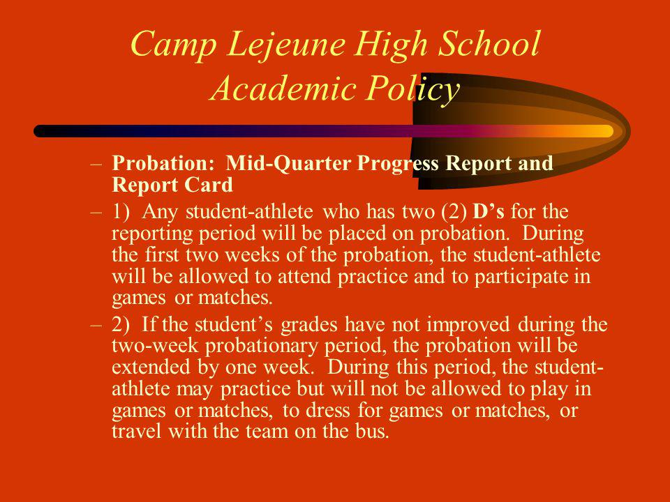Camp Lejeune High School Academic Policy –Probation: Mid-Quarter Progress Report and Report Card –1) Any student-athlete who has two (2) Ds for the reporting period will be placed on probation.