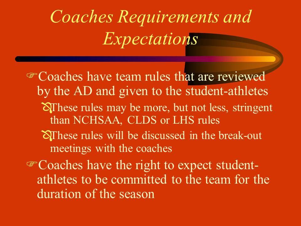 Coaches Requirements and Expectations FCoaches have team rules that are reviewed by the AD and given to the student-athletes ÔThese rules may be more, but not less, stringent than NCHSAA, CLDS or LHS rules ÔThese rules will be discussed in the break-out meetings with the coaches FCoaches have the right to expect student- athletes to be committed to the team for the duration of the season