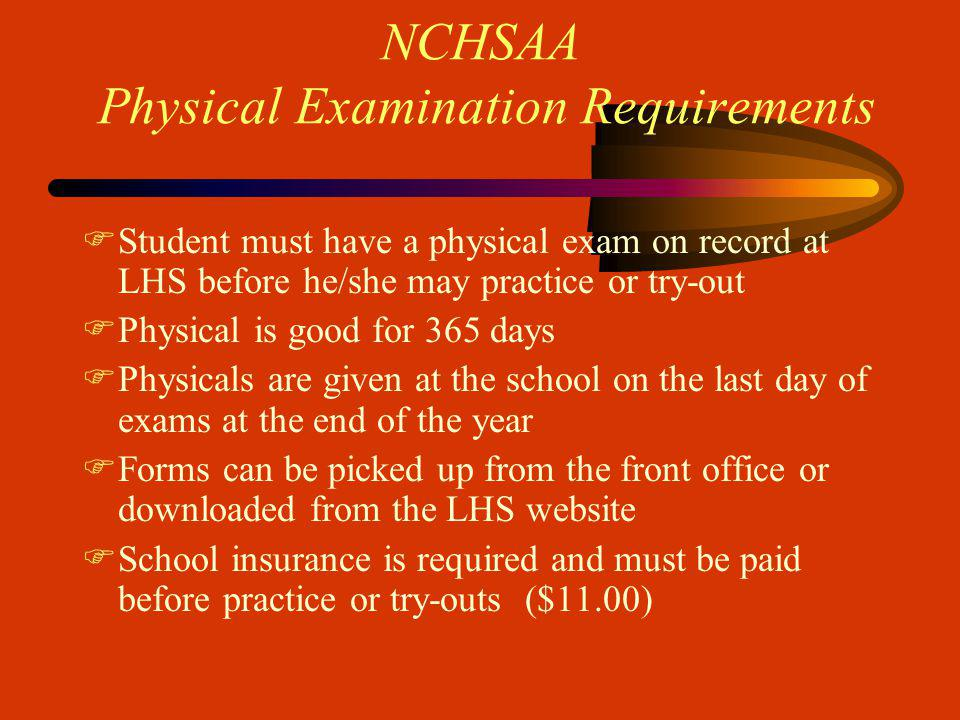 NCHSAA Physical Examination Requirements FStudent must have a physical exam on record at LHS before he/she may practice or try-out FPhysical is good for 365 days FPhysicals are given at the school on the last day of exams at the end of the year FForms can be picked up from the front office or downloaded from the LHS website FSchool insurance is required and must be paid before practice or try-outs ($11.00)