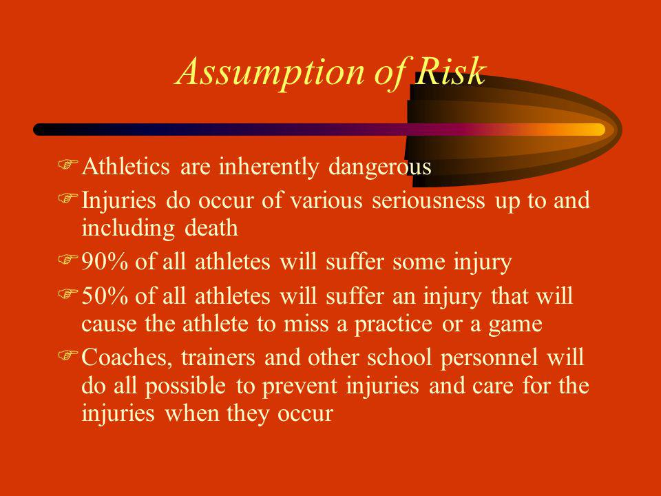 Assumption of Risk FAthletics are inherently dangerous FInjuries do occur of various seriousness up to and including death F90% of all athletes will suffer some injury F50% of all athletes will suffer an injury that will cause the athlete to miss a practice or a game FCoaches, trainers and other school personnel will do all possible to prevent injuries and care for the injuries when they occur