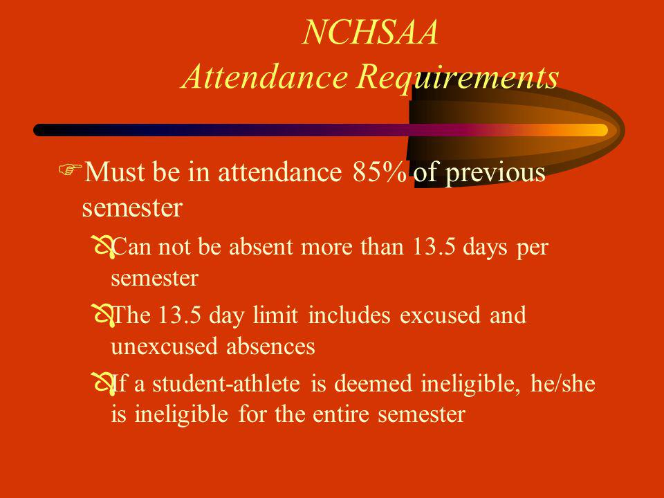 NCHSAA Attendance Requirements FMust be in attendance 85% of previous semester ÔCan not be absent more than 13.5 days per semester ÔThe 13.5 day limit includes excused and unexcused absences ÔIf a student-athlete is deemed ineligible, he/she is ineligible for the entire semester
