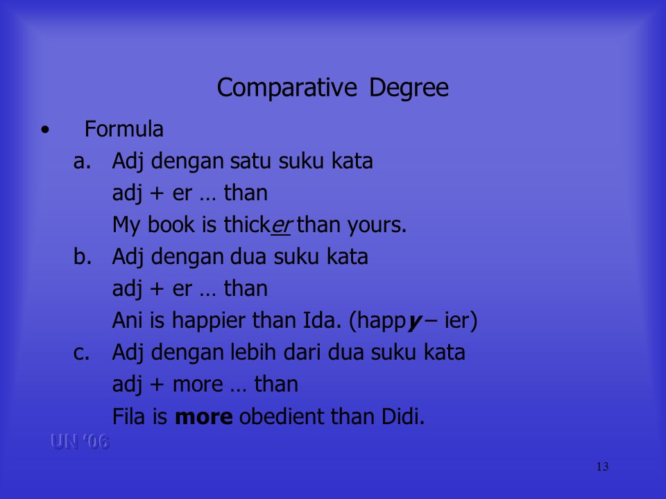 13 Comparative Degree Formula a.Adj dengan satu suku kata adj + er … than My book is thicker than yours.