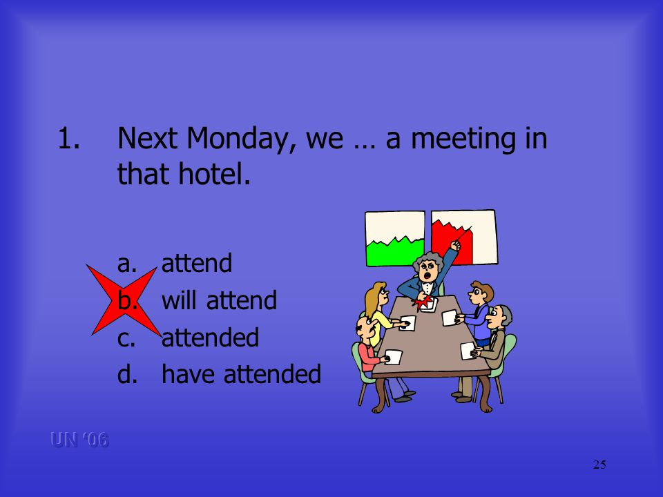 25 1.Next Monday, we … a meeting in that hotel. a.attend b.will attend c.attended d.have attended