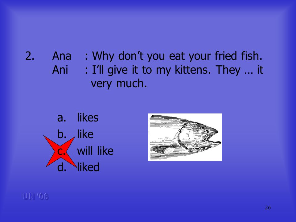 26 2.Ana: Why dont you eat your fried fish. Ani: Ill give it to my kittens.