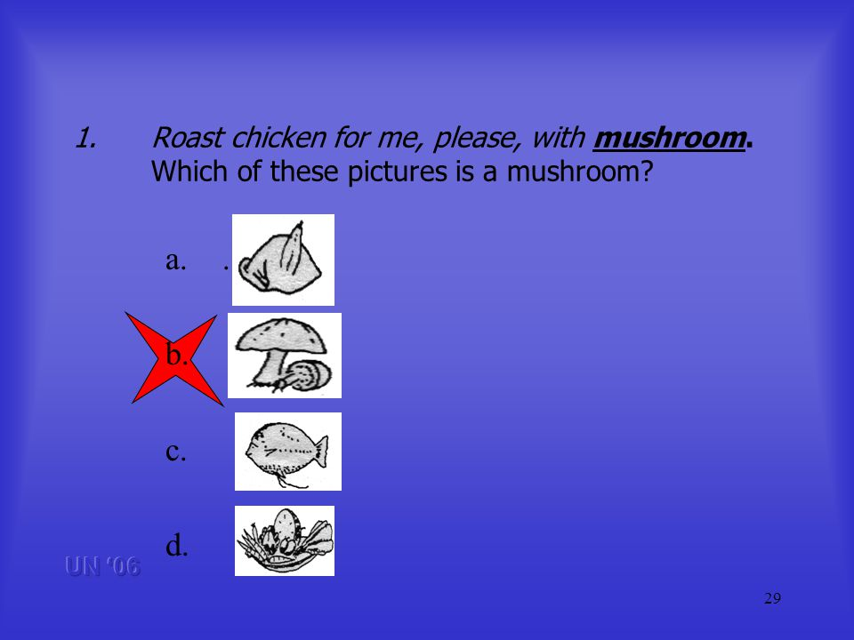 29 1.Roast chicken for me, please, with mushroom. Which of these pictures is a mushroom.