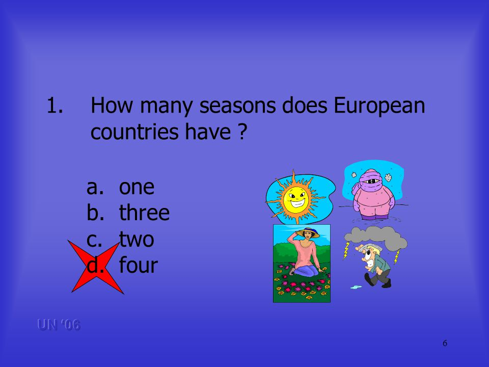 6 1.How many seasons does European countries have a.one b.three c.two d.four