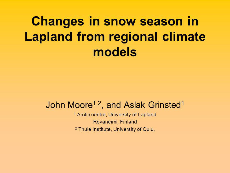 Changes in snow season in Lapland from regional climate models John Moore 1,2, and Aslak Grinsted 1 1 Arctic centre, University of Lapland Rovaneimi, Finland 2 Thule Institute, University of Oulu,