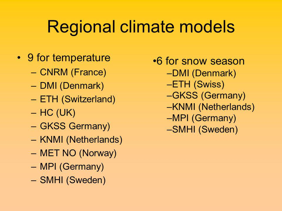 Regional climate models 9 for temperature –CNRM (France) –DMI (Denmark) –ETH (Switzerland) –HC (UK) –GKSS Germany) –KNMI (Netherlands) –MET NO (Norway) –MPI (Germany) –SMHI (Sweden) 6 for snow season –DMI (Denmark) –ETH (Swiss) –GKSS (Germany) –KNMI (Netherlands) –MPI (Germany) –SMHI (Sweden)