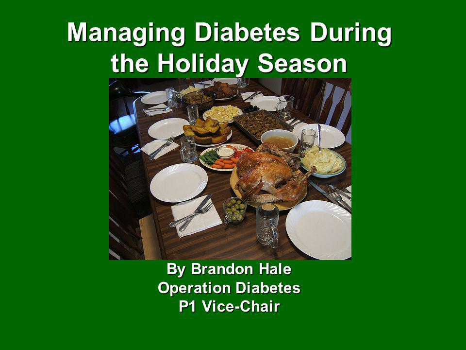 Managing Diabetes During the Holiday Season By Brandon Hale Operation Diabetes P1 Vice-Chair
