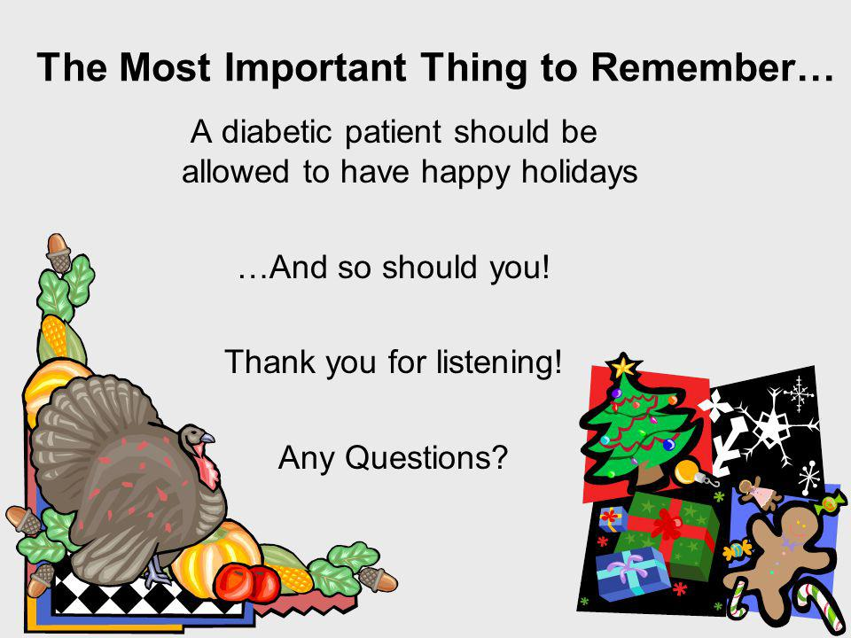 The Most Important Thing to Remember… A diabetic patient should be allowed to have happy holidays …And so should you.
