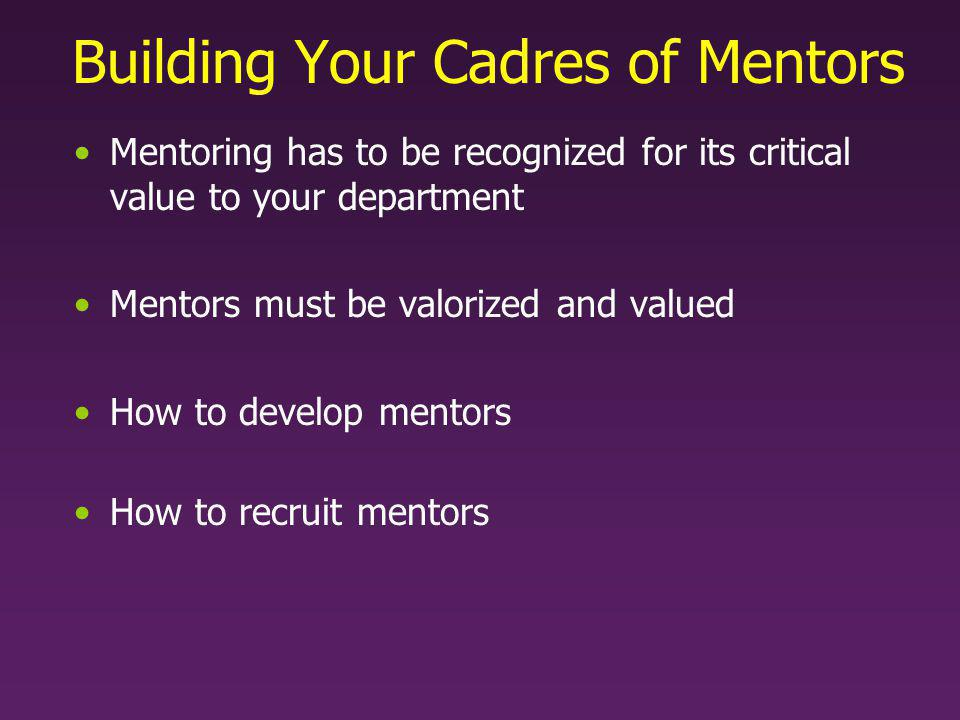 Building Your Cadres of Mentors Mentoring has to be recognized for its critical value to your department Mentors must be valorized and valued How to develop mentors How to recruit mentors