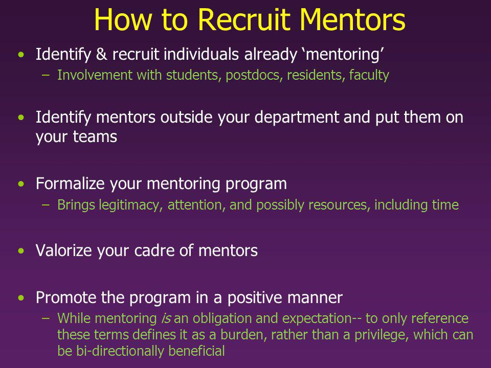 How to Recruit Mentors Identify & recruit individuals already mentoring –Involvement with students, postdocs, residents, faculty Identify mentors outside your department and put them on your teams Formalize your mentoring program –Brings legitimacy, attention, and possibly resources, including time Valorize your cadre of mentors Promote the program in a positive manner –While mentoring is an obligation and expectation-- to only reference these terms defines it as a burden, rather than a privilege, which can be bi-directionally beneficial