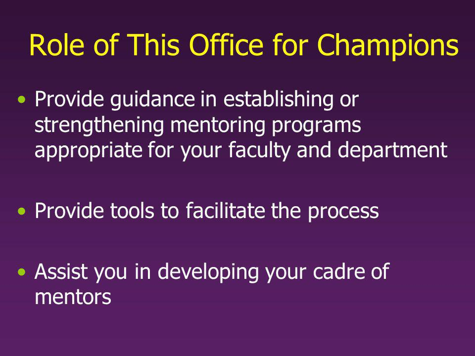 Role of This Office for Champions Provide guidance in establishing or strengthening mentoring programs appropriate for your faculty and department Provide tools to facilitate the process Assist you in developing your cadre of mentors