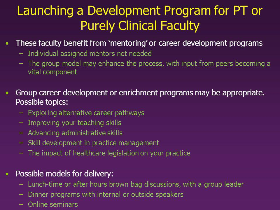 Launching a Development Program for PT or Purely Clinical Faculty These faculty benefit from mentoring or career development programs –Individual assigned mentors not needed –The group model may enhance the process, with input from peers becoming a vital component Group career development or enrichment programs may be appropriate.
