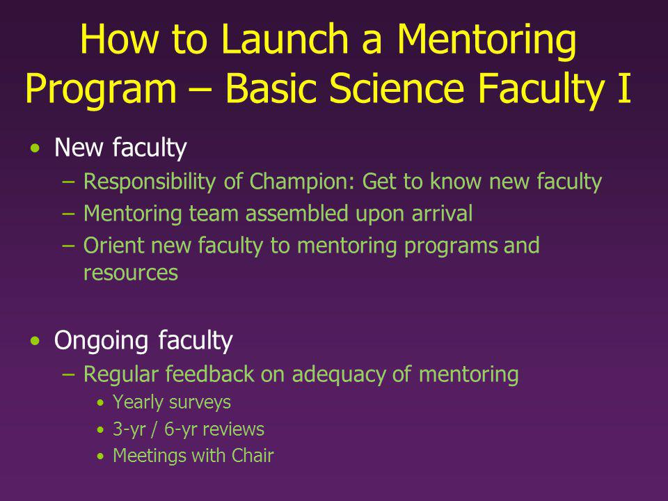 How to Launch a Mentoring Program – Basic Science Faculty I New faculty –Responsibility of Champion: Get to know new faculty –Mentoring team assembled upon arrival –Orient new faculty to mentoring programs and resources Ongoing faculty –Regular feedback on adequacy of mentoring Yearly surveys 3-yr / 6-yr reviews Meetings with Chair