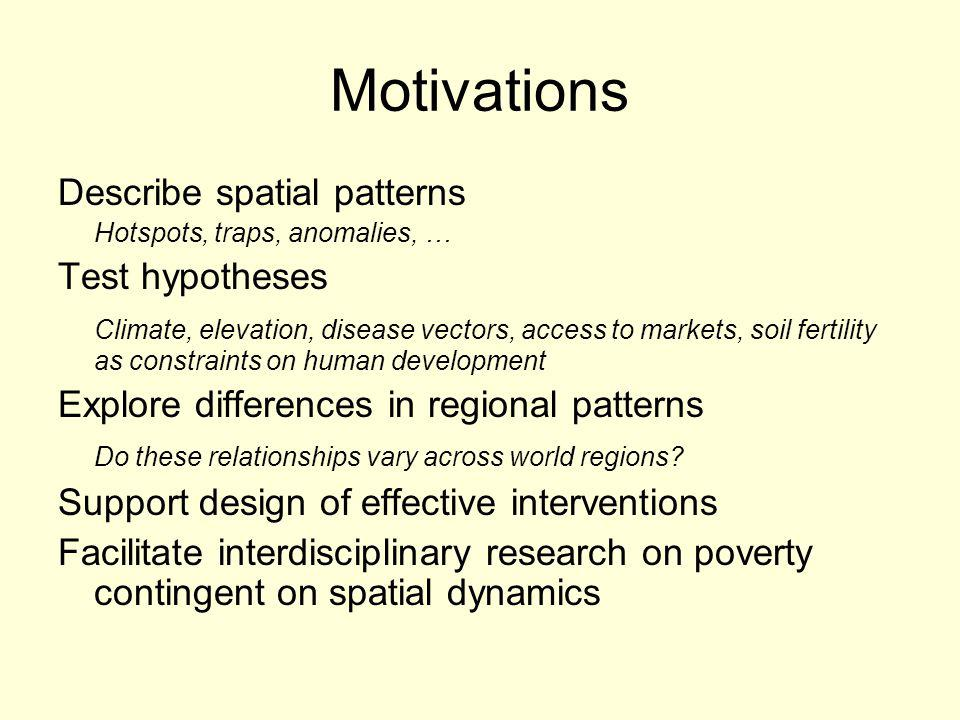 Motivations Describe spatial patterns Hotspots, traps, anomalies, … Test hypotheses Climate, elevation, disease vectors, access to markets, soil fertility as constraints on human development Explore differences in regional patterns Do these relationships vary across world regions.