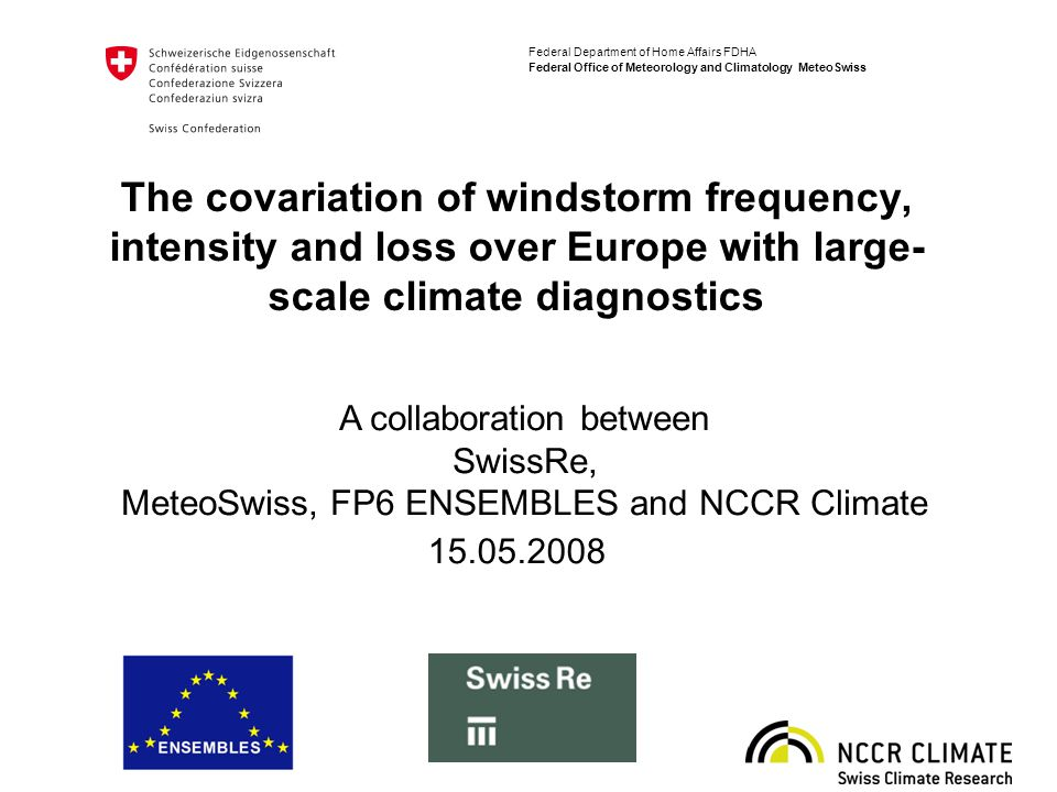 Federal Department of Home Affairs FDHA Federal Office of Meteorology and Climatology MeteoSwiss The covariation of windstorm frequency, intensity and loss over Europe with large- scale climate diagnostics 15.05.2008 A collaboration between SwissRe, MeteoSwiss, FP6 ENSEMBLES and NCCR Climate