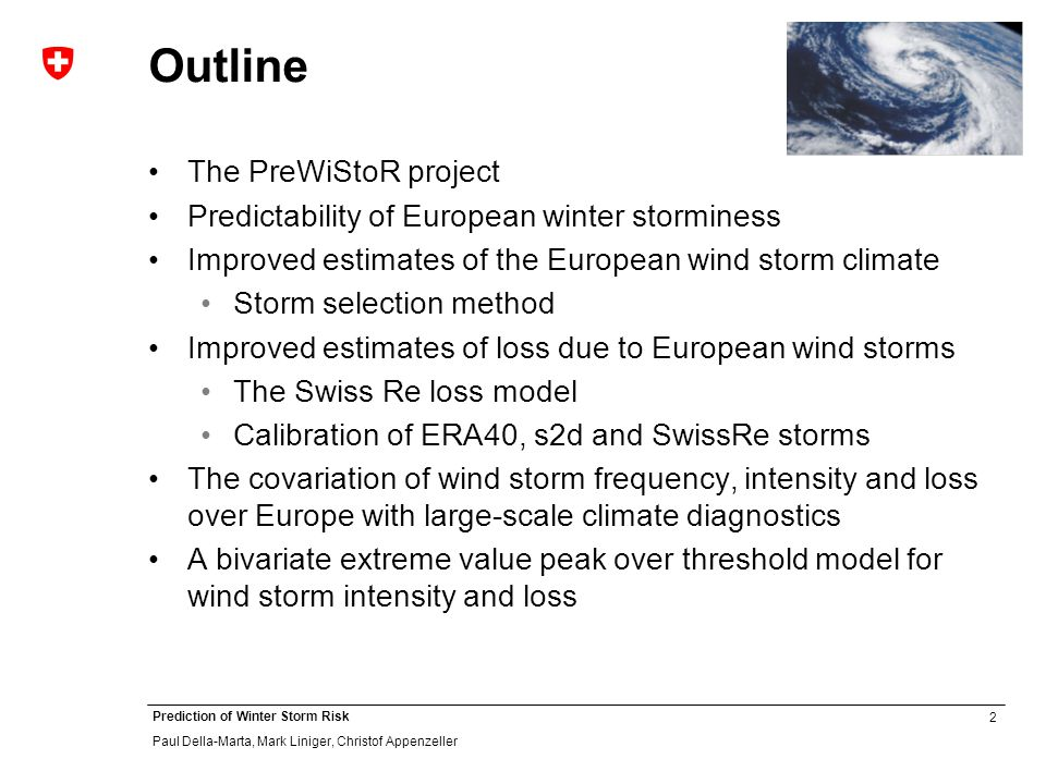 2 Prediction of Winter Storm Risk Paul Della-Marta, Mark Liniger, Christof Appenzeller Outline The PreWiStoR project Predictability of European winter storminess Improved estimates of the European wind storm climate Storm selection method Improved estimates of loss due to European wind storms The Swiss Re loss model Calibration of ERA40, s2d and SwissRe storms The covariation of wind storm frequency, intensity and loss over Europe with large-scale climate diagnostics A bivariate extreme value peak over threshold model for wind storm intensity and loss