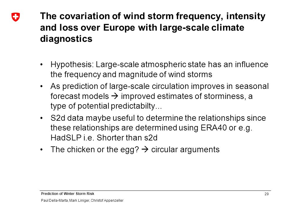 29 Prediction of Winter Storm Risk Paul Della-Marta, Mark Liniger, Christof Appenzeller The covariation of wind storm frequency, intensity and loss over Europe with large-scale climate diagnostics Hypothesis: Large-scale atmospheric state has an influence the frequency and magnitude of wind storms As prediction of large-scale circulation improves in seasonal forecast models improved estimates of storminess, a type of potential predictabilty...