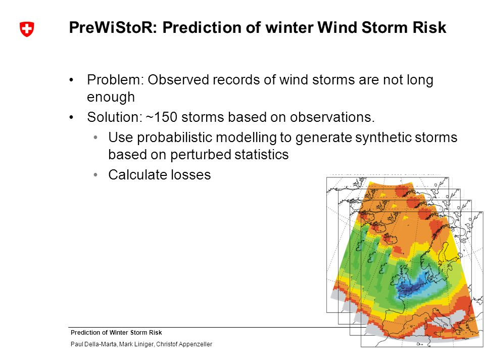4 Prediction of Winter Storm Risk Paul Della-Marta, Mark Liniger, Christof Appenzeller PreWiStoR: Prediction of winter Wind Storm Risk Problem: Observed records of wind storms are not long enough Solution: ~150 storms based on observations.