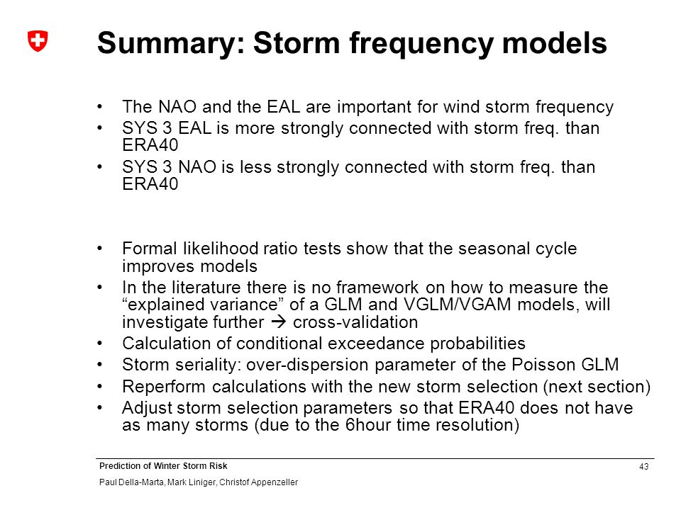 43 Prediction of Winter Storm Risk Paul Della-Marta, Mark Liniger, Christof Appenzeller Summary: Storm frequency models The NAO and the EAL are important for wind storm frequency SYS 3 EAL is more strongly connected with storm freq.