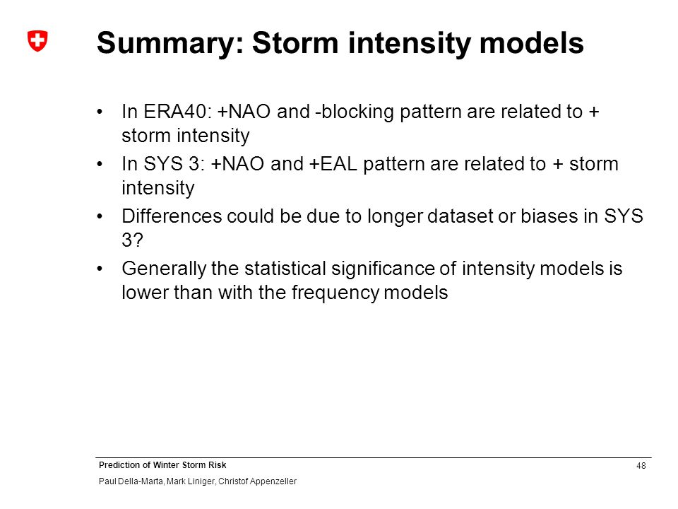 48 Prediction of Winter Storm Risk Paul Della-Marta, Mark Liniger, Christof Appenzeller Summary: Storm intensity models In ERA40: +NAO and -blocking pattern are related to + storm intensity In SYS 3: +NAO and +EAL pattern are related to + storm intensity Differences could be due to longer dataset or biases in SYS 3.
