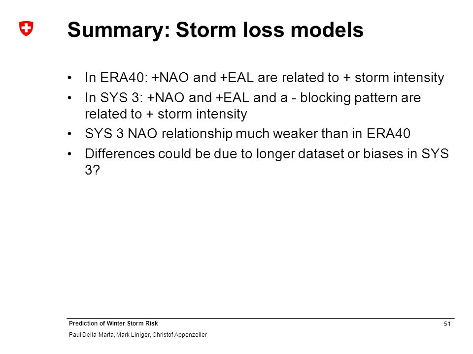 51 Prediction of Winter Storm Risk Paul Della-Marta, Mark Liniger, Christof Appenzeller Summary: Storm loss models In ERA40: +NAO and +EAL are related to + storm intensity In SYS 3: +NAO and +EAL and a - blocking pattern are related to + storm intensity SYS 3 NAO relationship much weaker than in ERA40 Differences could be due to longer dataset or biases in SYS 3