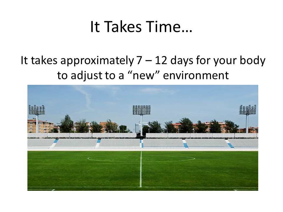 It Takes Time… It takes approximately 7 – 12 days for your body to adjust to a new environment